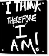 I Think Therefore I Am Acrylic Print