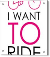 I Want To Ride My Bike Acrylic Print