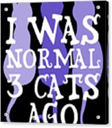 I Was Normal 3 Cats Ago 5 Acrylic Print