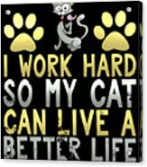 I Work Hard So My Cat Can Live A Better Life Acrylic Print