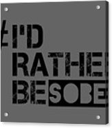 I'd Rther Be Sober  Acrylic Print