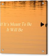 If It's Meant To Be It Will Be Acrylic Print