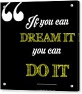 If You Can Dream It You Can Do It Acrylic Print