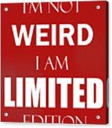I'm Not Weird, I Am Limited Edition Acrylic Print