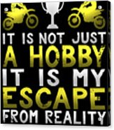 It Is Not Just A Hobby It Is My Escape From Reality Acrylic Print