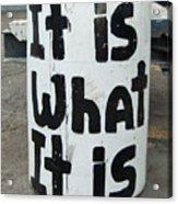 It Is What It Is Acrylic Print