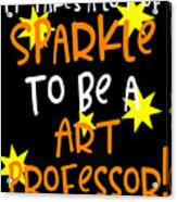 It Takes A Lot Of Sparkle To Be A Art Professor Acrylic Print