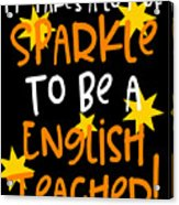 It Takes A Lot Of Sparkle To Be A English Teacher Acrylic Print