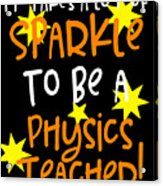 It Takes A Lot Of Sparkle To Be A Physics Teacher Acrylic Print
