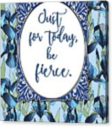 Just For Today, Be Fierce. Acrylic Print