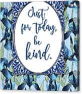Just For Today, Be Kind. Acrylic Print
