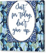 Just For Today, Dont Give Up Acrylic Print