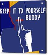 Keep It To Yourself Buddy Acrylic Print