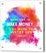 Labour Day Work Isn't To Make Money You Work To Justify Life Acrylic Print