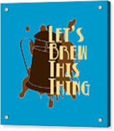 Let's Brew This Thing Acrylic Print