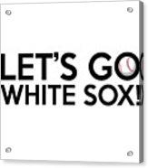 Let's Go White Sox Acrylic Print