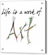 Life Is A Work Of Art Acrylic Print