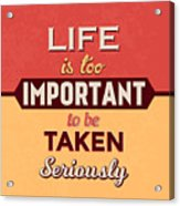 Life Is Too Important Acrylic Print