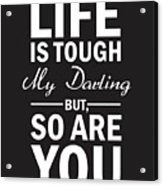 Life Is Tough My Darling, But So Are You Acrylic Print
