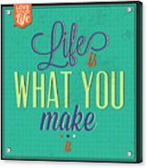 Life Is What You Make It Acrylic Print