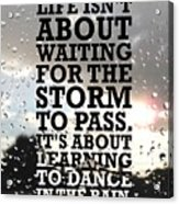 Life Isnot About Waiting For The Storm To Pass Quotes Poster Acrylic Print