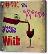 Love The Wine Your With Acrylic Print