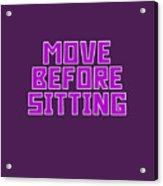 Move Before Sitting Acrylic Print