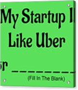 My Startup Is Like Uber For _________. Acrylic Print