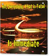 Not Everything That Is Fatal Is Immediate Acrylic Print