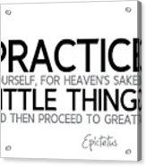 Practice Little Things - Epictetus Acrylic Print