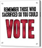 Remember Those Who Sacrificed So You Could Vote Acrylic Print