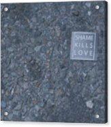 Shame Kills Love Acrylic Print