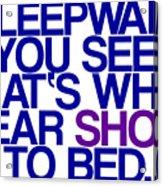 Sleepwalk So I Wear Shoes To Bed Acrylic Print