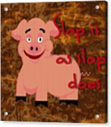Slop Is As Slop Does Acrylic Print