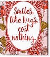 Smiles, Like Hugs, Cost Nothing Acrylic Print
