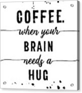 Text Art Coffee - When Your Brain Needs A Hug Acrylic Print