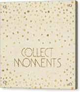 Text Art Collect Moments - Glittering Gold Acrylic Print