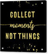 Text Art Gold Collect Moments Not Things Acrylic Print