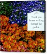 Thank You For Not Walking Through The Garden Acrylic Print