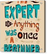 The Expert In Anything Was Once A Beginner Quotes Poster Acrylic Print