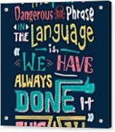 The Most Dangerous Phrase In The Language Is We Have Always Done It This Way quotes poster Acrylic Print