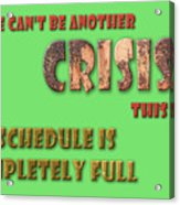 There Can't Be Another Crisis This Week, My Schedule Is Complete Acrylic Print