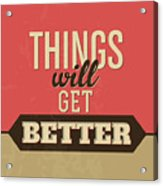 Thing Will Get Better Acrylic Print