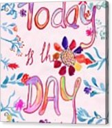 Today Is The Day Acrylic Print