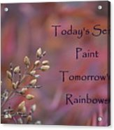 Todays Seeds Paint Tomorrows Rainbows Acrylic Print