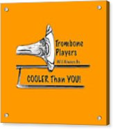 Trombone Players Are Cooler Than You Acrylic Print