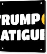 Trump Fatigue Acrylic Print