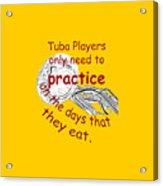 Tubas Practice When They Eat Acrylic Print