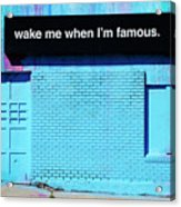 Wake Me Up When I Am Famous Acrylic Print