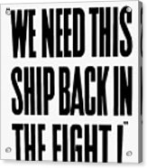 We Need This Ship Back In The Fight  Acrylic Print